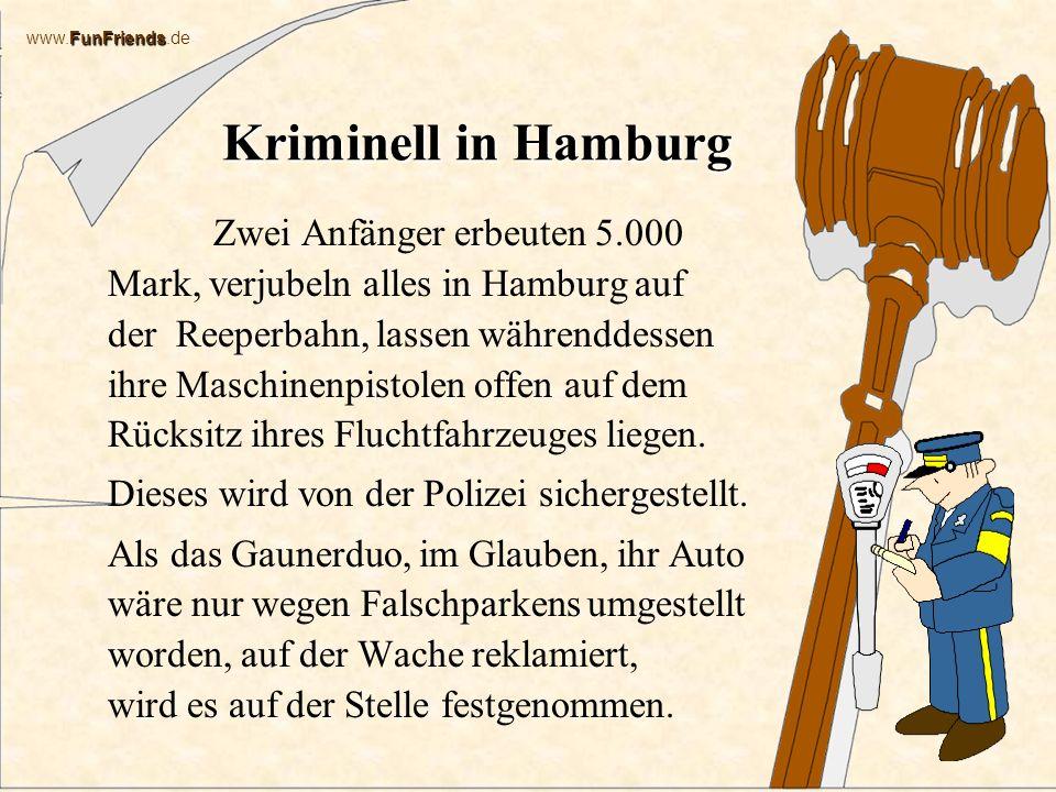 FunFriends www.FunFriends.de Kriminell in Hamburg Zwei Anfänger erbeuten 5.000 Mark, verjubeln alles in Hamburg auf der Reeperbahn, lassen währenddessen ihre Maschinenpistolen offen auf dem Rücksitz ihres Fluchtfahrzeuges liegen.