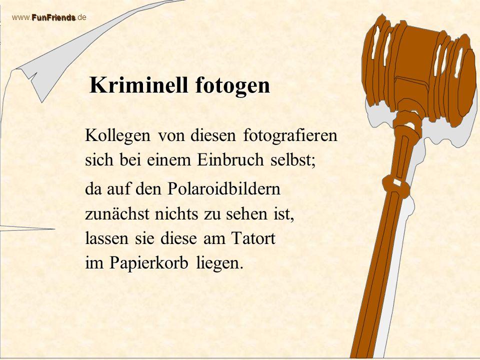 FunFriends www.FunFriends.de Kriminell fotogen Kollegen von diesen fotografieren sich bei einem Einbruch selbst; Polaroidbildern im Papierkorb da auf den Polaroidbildern zunächst nichts zu sehen ist, lassen sie diese am Tatort im Papierkorb liegen.