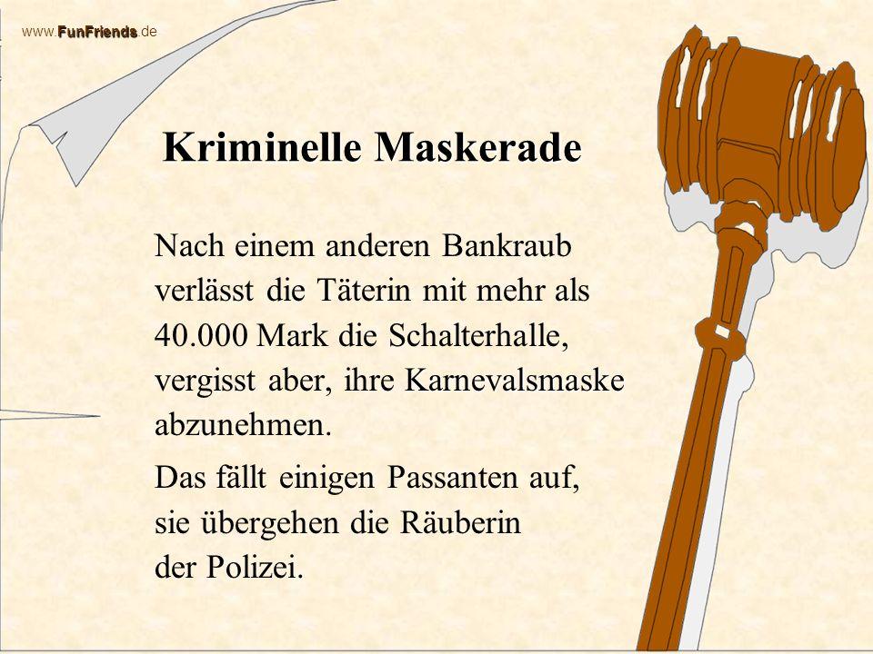 FunFriends www.FunFriends.de Kriminelle Maskerade Karnevalsmaske Nach einem anderen Bankraub verlässt die Täterin mit mehr als 40.000 Mark die Schalterhalle, vergisst aber, ihre Karnevalsmaske abzunehmen.