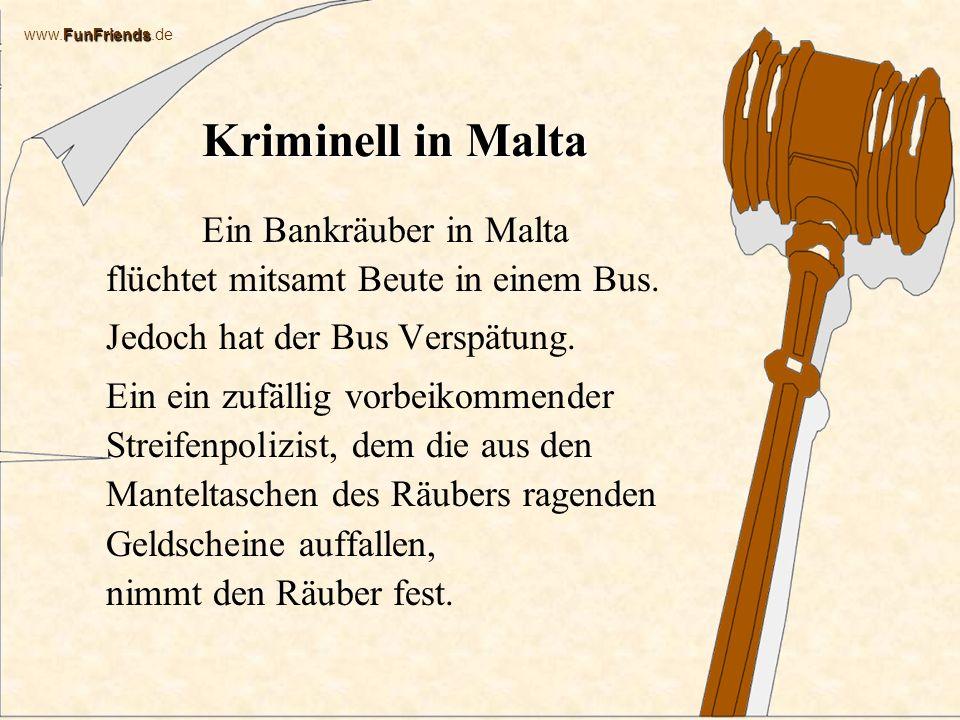 FunFriends www.FunFriends.de Kriminell in Malta Ein Bankräuber in Malta flüchtet mitsamt Beute in einem Bus.