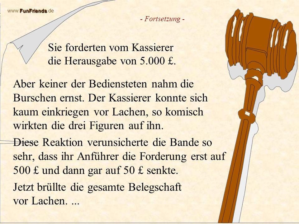 FunFriends www.FunFriends.de Sie forderten vom Kassierer die Herausgabe von 5.000 £.