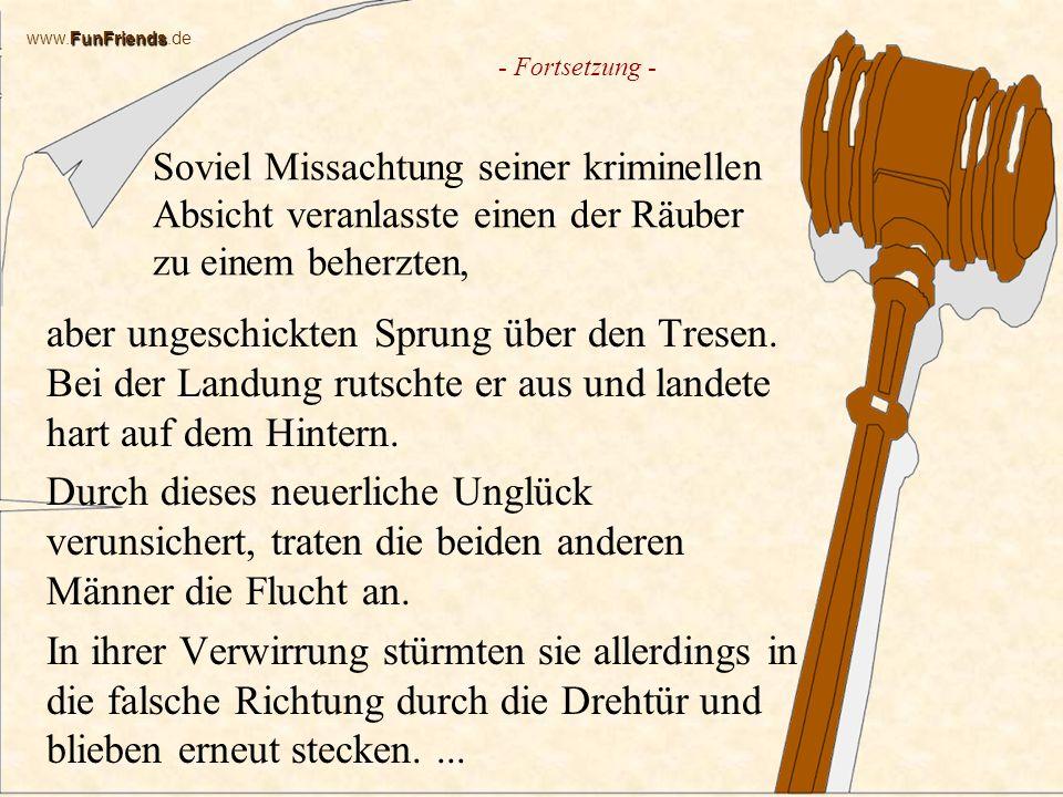 FunFriends www.FunFriends.de Soviel Missachtung seiner kriminellen Absicht veranlasste einen der Räuber zu einem beherzten, aber ungeschickten Sprung über den Tresen.