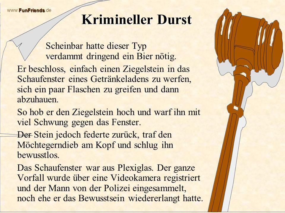 FunFriends www.FunFriends.de Krimineller Durst Scheinbar hatte dieser Typ verdammt dringend ein Bier nötig.