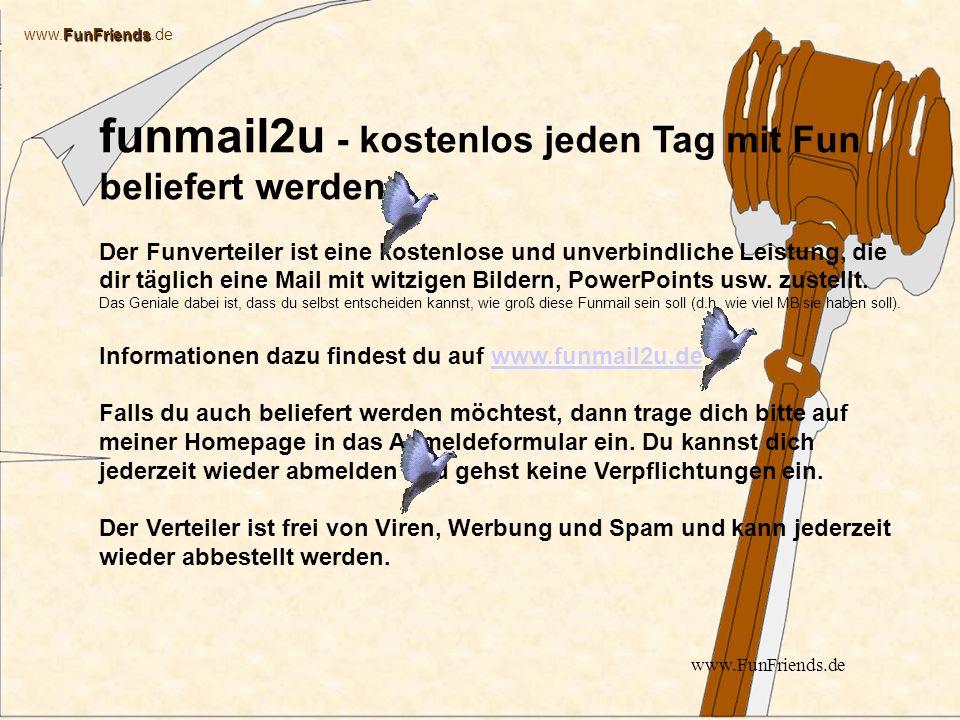 FunFriends www.FunFriends.de www.FunFriends.de funmail2u - kostenlos jeden Tag mit Fun beliefert werden Der Funverteiler ist eine kostenlose und unverbindliche Leistung, die dir täglich eine Mail mit witzigen Bildern, PowerPoints usw.