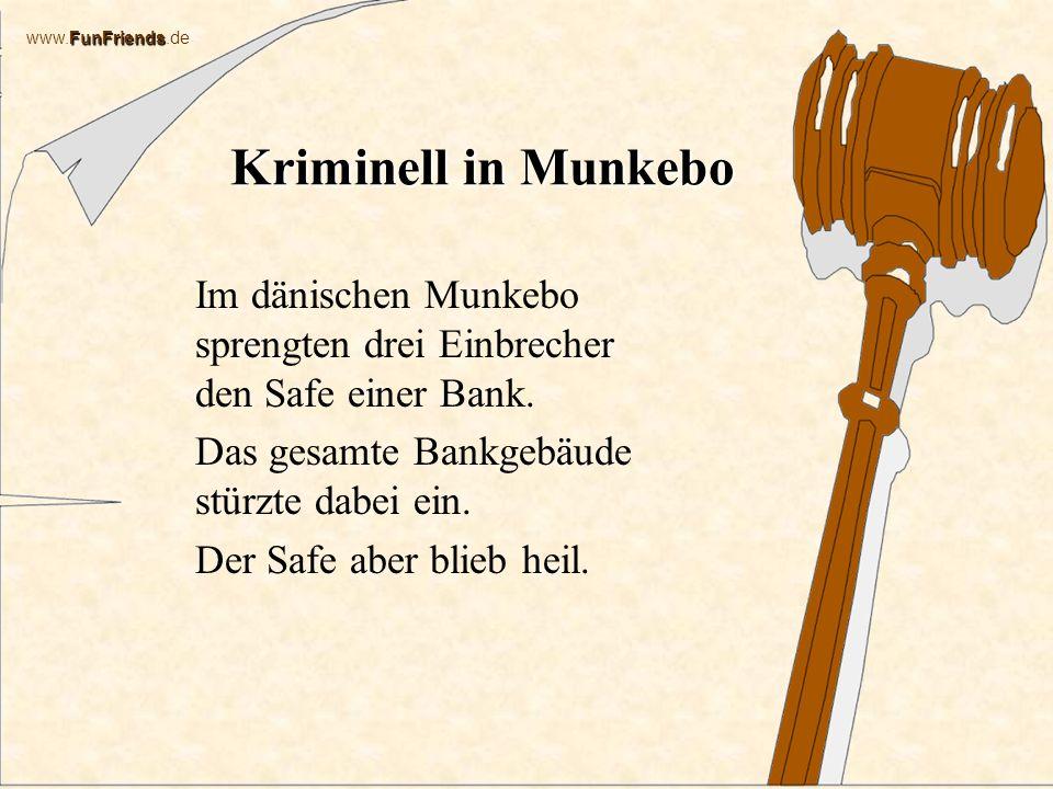 FunFriends www.FunFriends.de Kriminell in Munkebo Im dänischen Munkebo sprengten drei Einbrecher den Safe einer Bank.