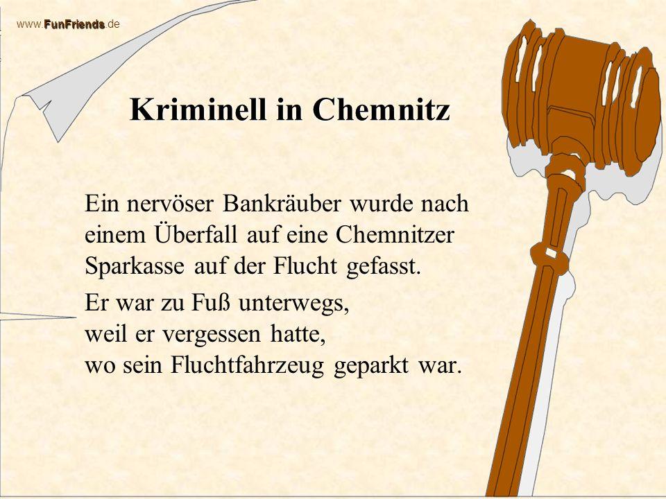 FunFriends www.FunFriends.de Kriminell in Chemnitz Ein nervöser Bankräuber wurde nach einem Überfall auf eine Chemnitzer Sparkasse auf der Flucht gefasst.