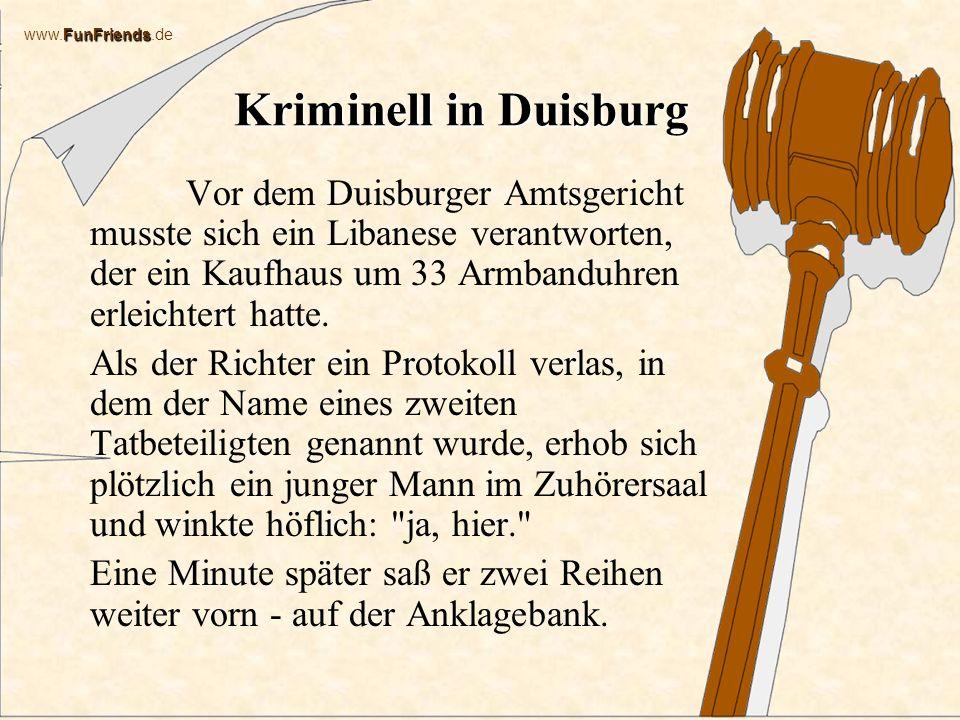 FunFriends www.FunFriends.de Kriminell in Duisburg Vor dem Duisburger Amtsgericht musste sich ein Libanese verantworten, der ein Kaufhaus um 33 Armbanduhren erleichtert hatte.