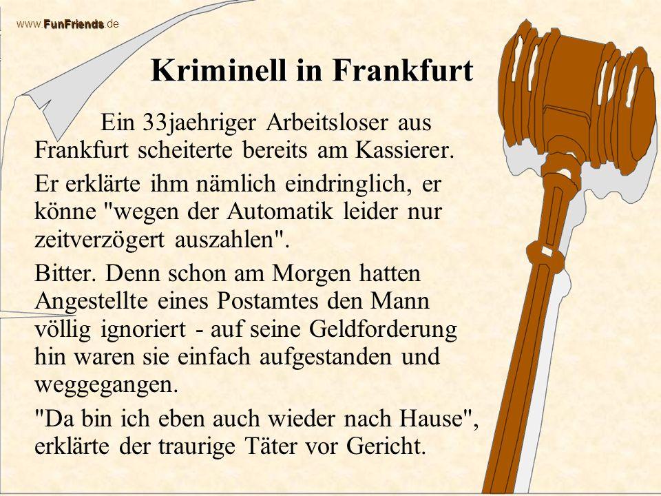 FunFriends www.FunFriends.de Kriminell in Frankfurt In Frankfurt verkeilt sich ein Einbrecher im Fenster einer Diskothek; die Feuerwehr musste ihn mit Schneidbrennern befreien, dann übergibt sie ihn der Polizei.