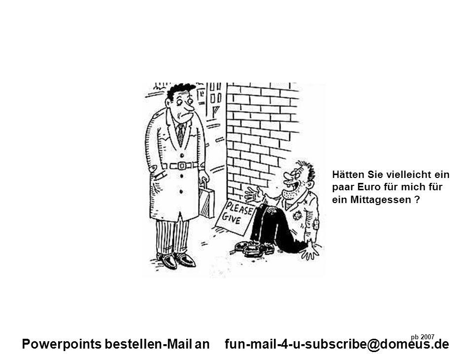 Powerpoints bestellen-Mail an fun-mail-4-u-subscribe@domeus.de Hätten Sie vielleicht ein paar Euro für mich für ein Mittagessen ? pb 2007