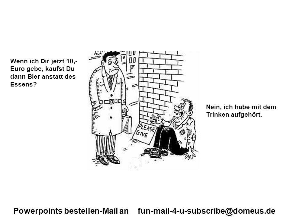 Powerpoints bestellen-Mail an fun-mail-4-u-subscribe@domeus.de Wenn ich Dir jetzt 10,- Euro gebe, kaufst Du dann Bier anstatt des Essens? Nein, ich ha