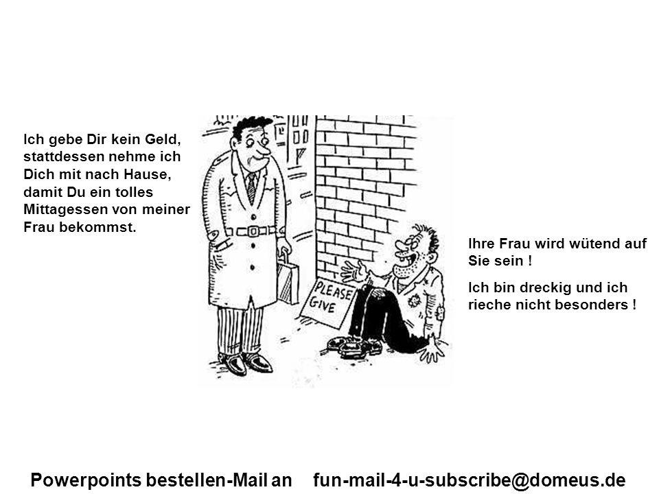 Powerpoints bestellen-Mail an fun-mail-4-u-subscribe@domeus.de Ich gebe Dir kein Geld, stattdessen nehme ich Dich mit nach Hause, damit Du ein tolles