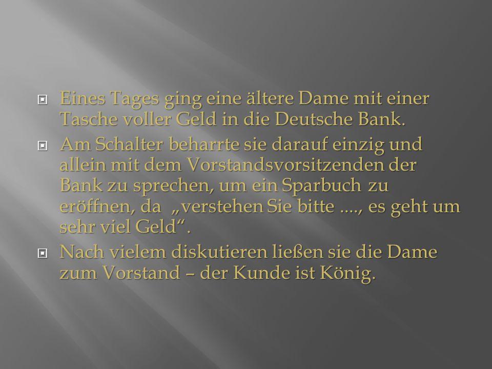 Diese antwortete: Nichts, ich habe lediglich mit ihm um 1.000.000 EUR gewettet, daß ich heute um 10.00 Uhr die Eier des Vorstandsvorsitzenden der Deutschen Bank in der Hand halten würde.