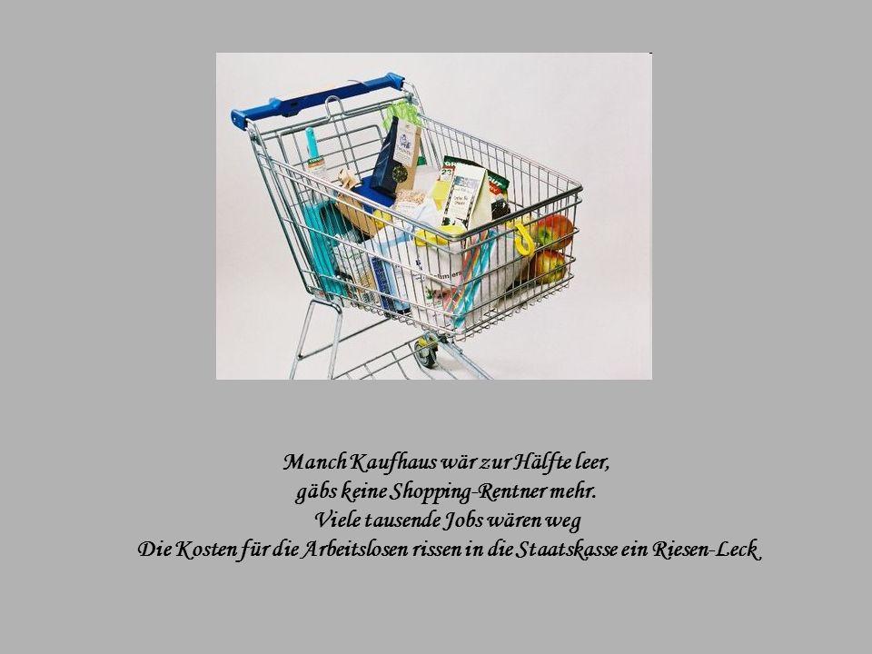 Wer hat noch Kraft für einen Bummel? Stürzt mutig sich in den Einkaufsrummel? Damit geht's den Boutiquen gut Und der Finanzminister kann wieder fassen