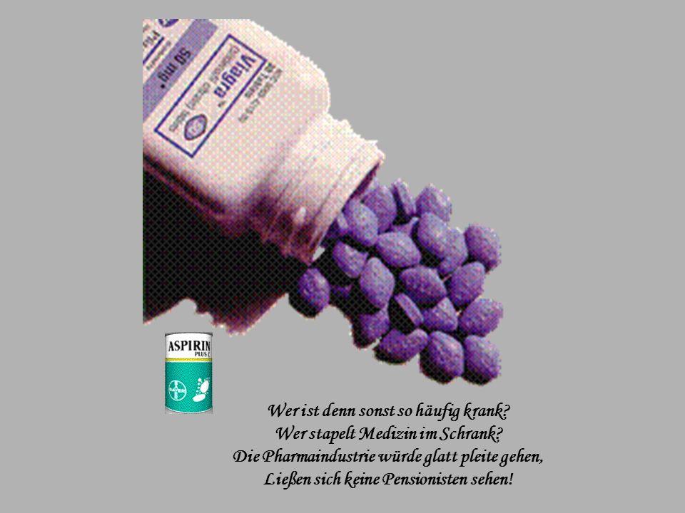 Wer ist denn sonst so häufig krank.Wer stapelt Medizin im Schrank.
