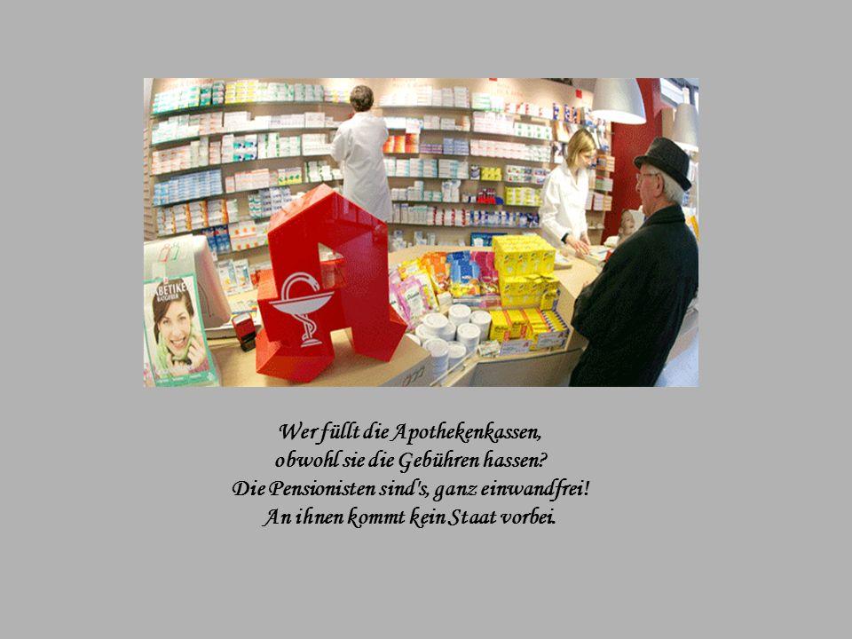 Wer ist denn sonst so häufig krank? Wer stapelt Medizin im Schrank? Die Pharmaindustrie würde glatt pleite gehen, Ließen sich keine Pensionisten sehen