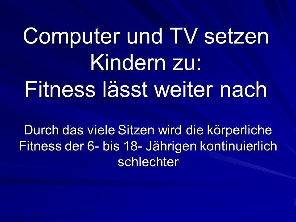 Computer und TV setzen Kindern zu: Fitness lässt weiter nach Durch das viele Sitzen wird die körperliche Fitness der 6- bis 18- Jährigen kontinuierlich schlechter