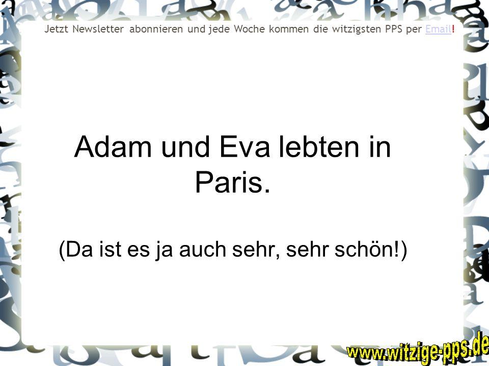 Adam und Eva lebten in Paris. (Da ist es ja auch sehr, sehr schön!) Jetzt Newsletter abonnieren und jede Woche kommen die witzigsten PPS per Email!Ema