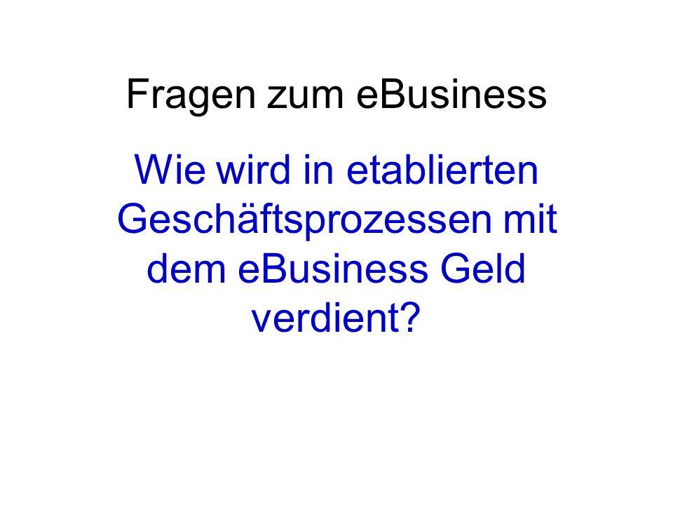 Fragen zum eBusiness Wie wird in etablierten Geschäftsprozessen mit dem eBusiness Geld verdient?