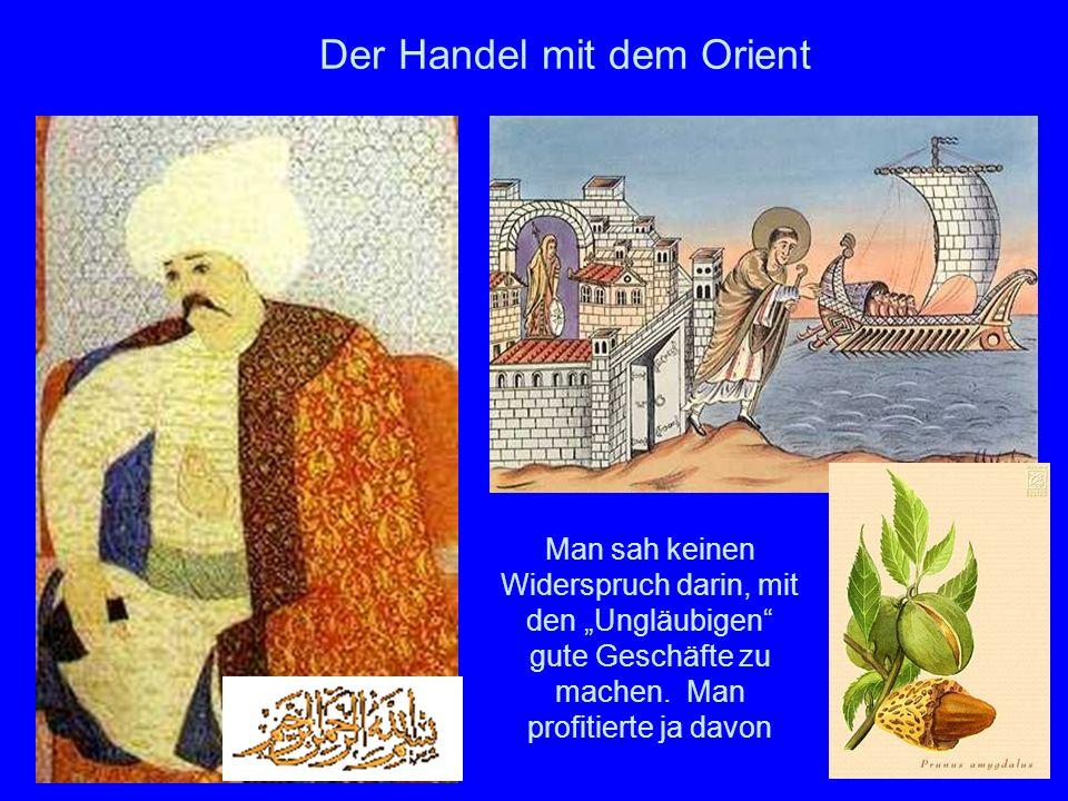 12 Der Handel mit dem Orient Man sah keinen Widerspruch darin, mit den Ungläubigen gute Geschäfte zu machen. Man profitierte ja davon
