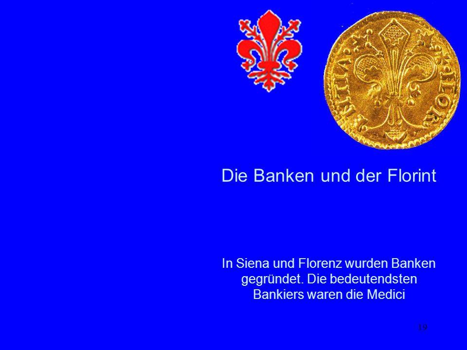 19 Die Banken und der Florint In Siena und Florenz wurden Banken gegründet. Die bedeutendsten Bankiers waren die Medici
