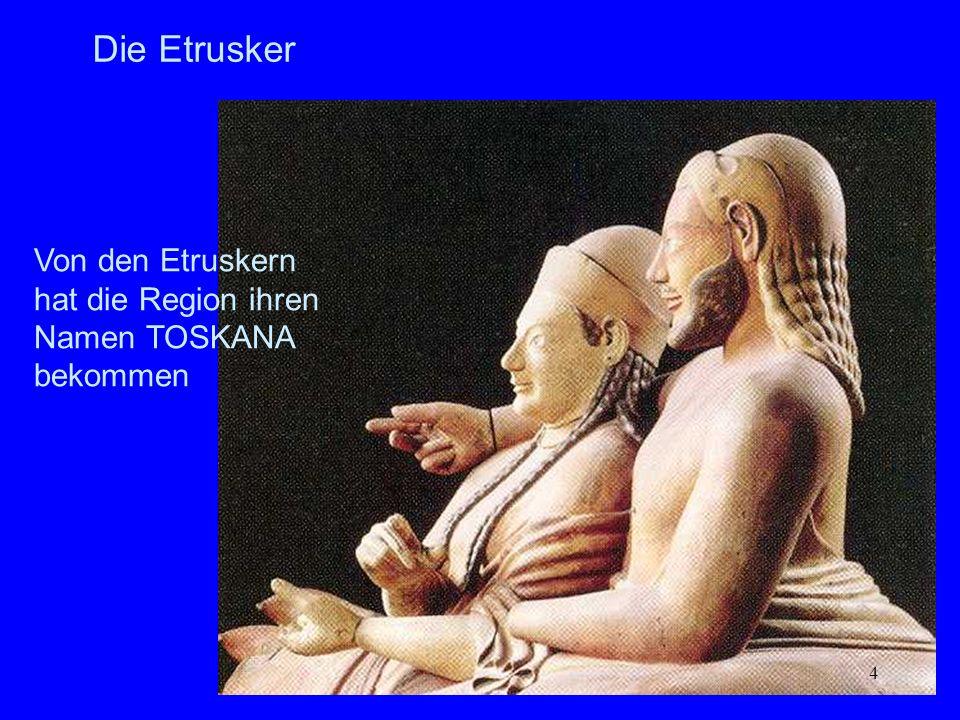 4 Die Etrusker Von den Etruskern hat die Region ihren Namen TOSKANA bekommen