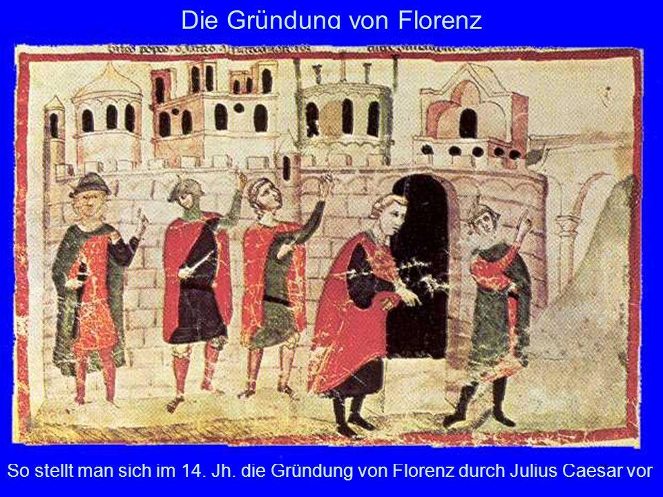 6 Die Gründung von Florenz So stellt man sich im 14. Jh. die Gründung von Florenz durch Julius Caesar vor