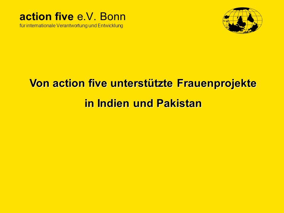 action five e.V. Bonn für internationale Verantwortung und Entwicklung Von action five unterstützte Frauenprojekte in Indien und Pakistan