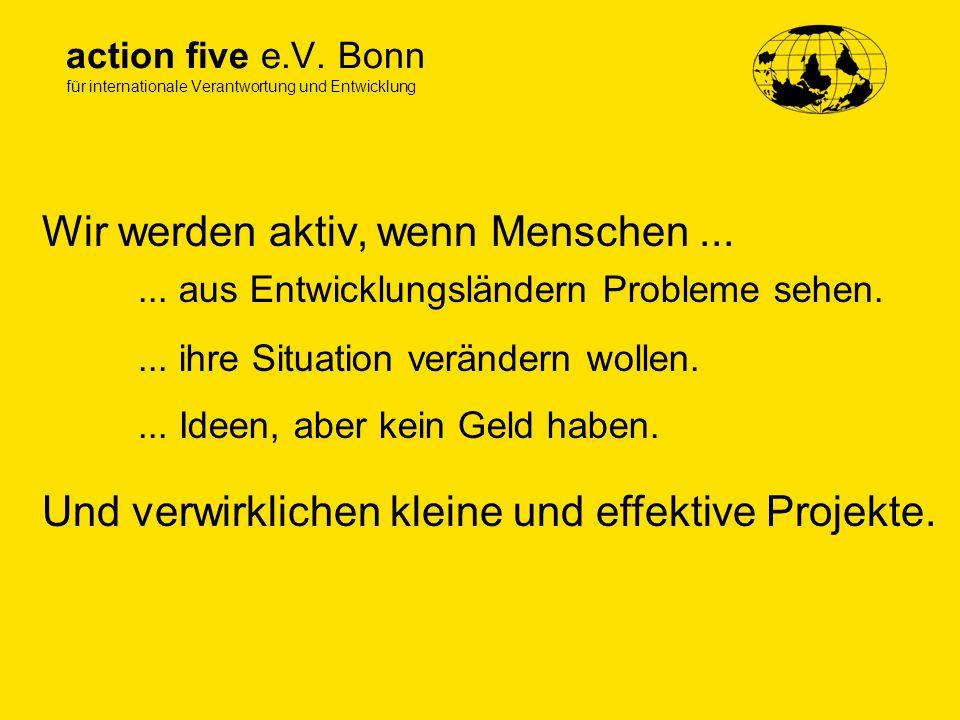 action five e.V. Bonn für internationale Verantwortung und Entwicklung Wir werden aktiv, wenn Menschen...... aus Entwicklungsländern Probleme sehen...