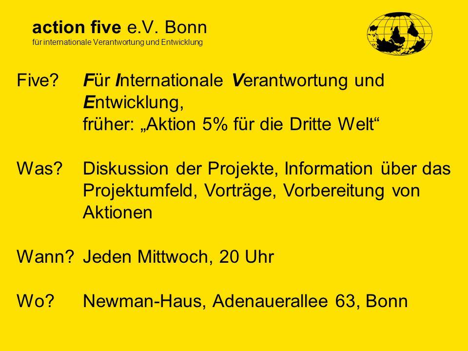 action five e.V. Bonn für internationale Verantwortung und Entwicklung Five? Was? Wann? Wo? Für Internationale Verantwortung und Entwicklung, früher:
