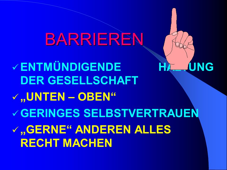 BARRIEREN BARRIEREN ENTMÜNDIGENDE HALTUNG DER GESELLSCHAFT UNTEN – OBEN GERINGES SELBSTVERTRAUEN GERNE ANDEREN ALLES RECHT MACHEN