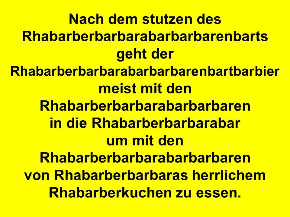 Nach dem stutzen des Rhabarberbarbarabarbarbarenbarts geht der Rhabarberbarbarabarbarbarenbartbarbier meist mit den Rhabarberbarbarabarbarbaren in die