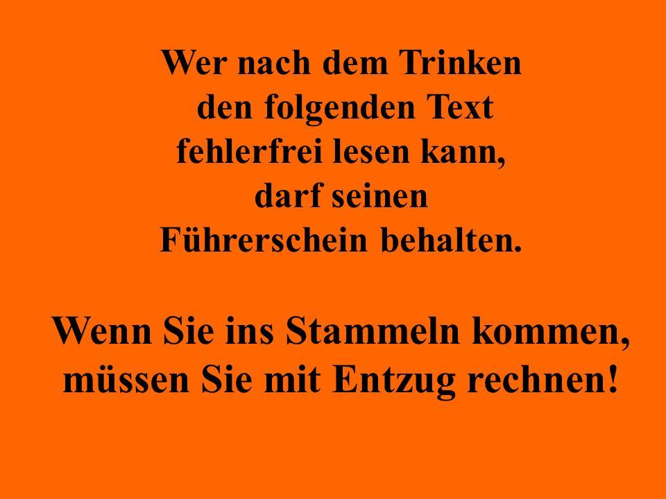 Wer nach dem Trinken den folgenden Text fehlerfrei lesen kann, darf seinen Führerschein behalten. Wenn Sie ins Stammeln kommen, müssen Sie mit Entzug