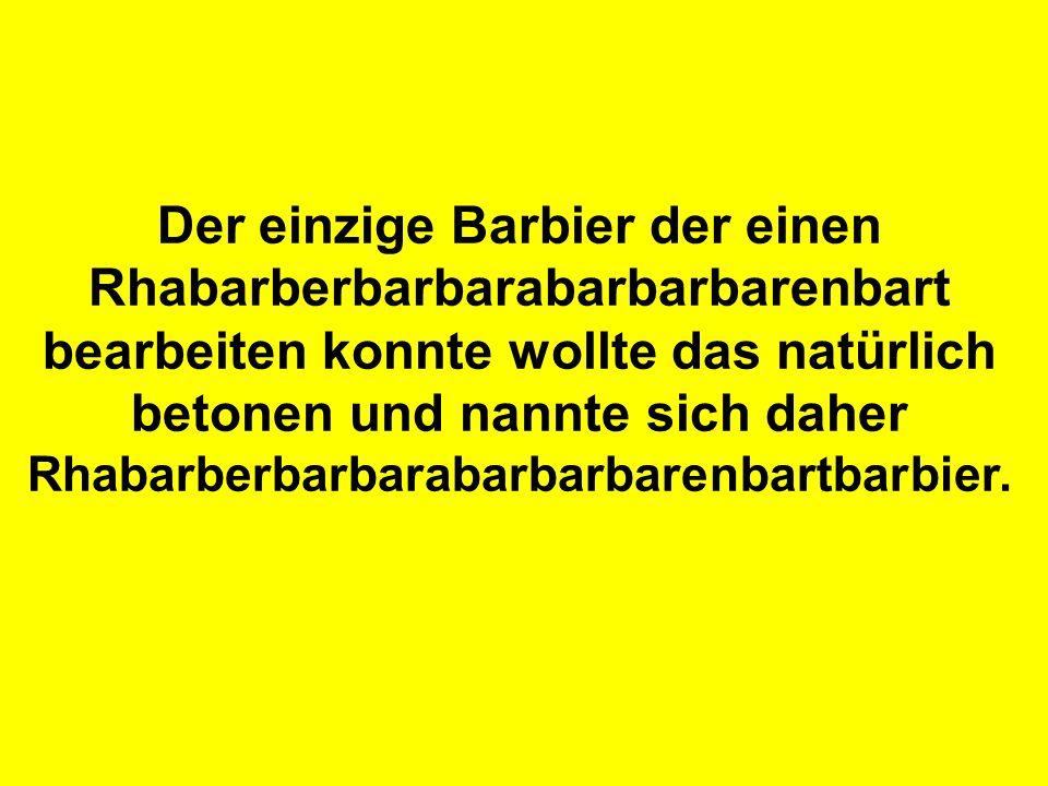 Der einzige Barbier der einen Rhabarberbarbarabarbarbarenbart bearbeiten konnte wollte das natürlich betonen und nannte sich daher Rhabarberbarbarabarbarbarenbartbarbier.