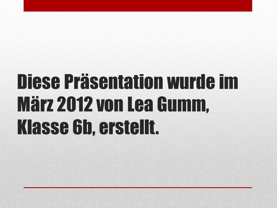 Diese Präsentation wurde im März 2012 von Lea Gumm, Klasse 6b, erstellt.