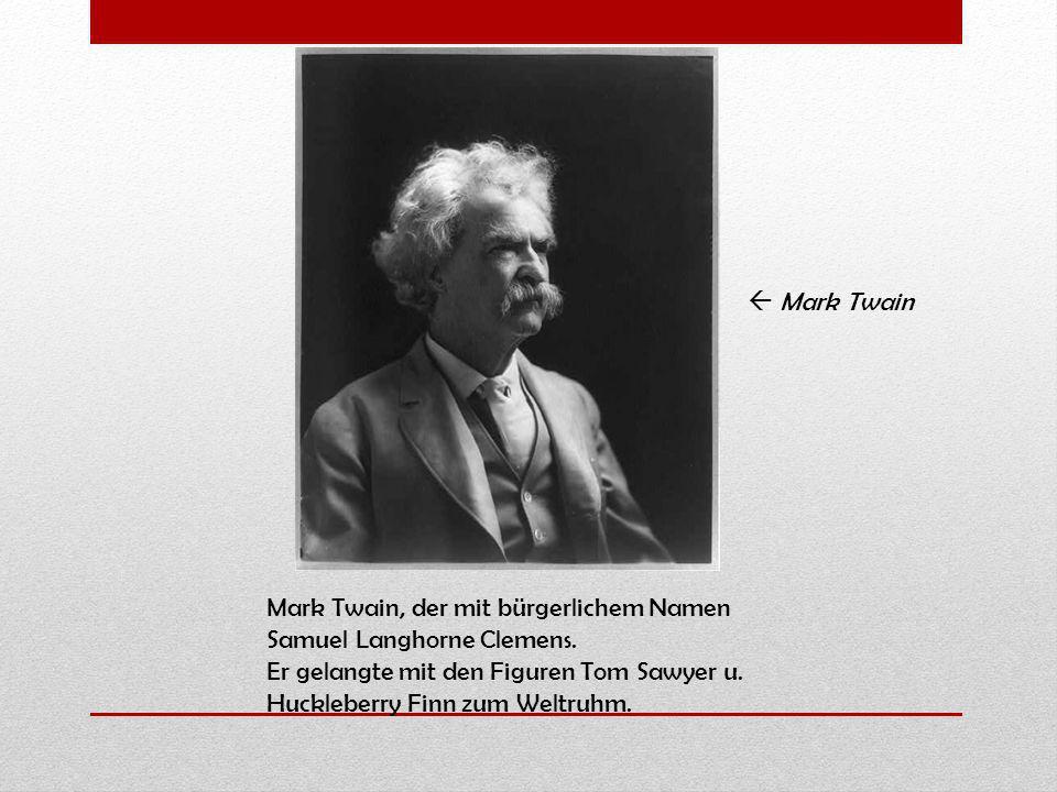 Mark Twain, der mit bürgerlichem Namen Samuel Langhorne Clemens. Er gelangte mit den Figuren Tom Sawyer u. Huckleberry Finn zum Weltruhm. Mark Twain