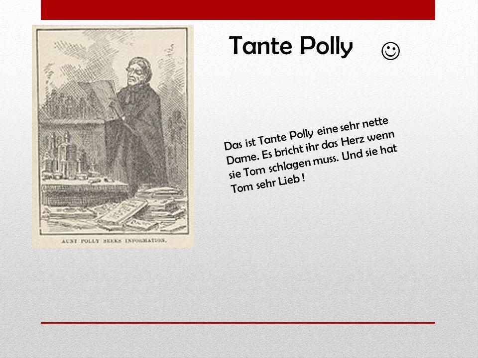 Das ist Tante Polly eine sehr nette Dame. Es bricht ihr das Herz wenn sie Tom schlagen muss. Und sie hat Tom sehr Lieb ! Tante Polly