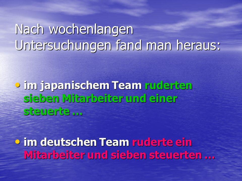 Nach wochenlangen Untersuchungen fand man heraus: im japanischem Team ruderten sieben Mitarbeiter und einer steuerte … im japanischem Team ruderten si