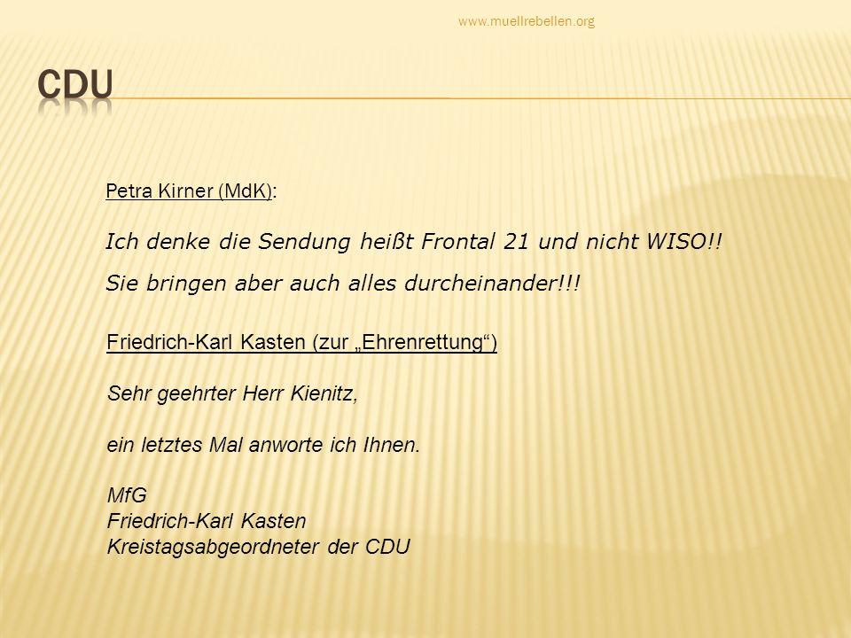 Petra Kirner (MdK): Ich denke die Sendung heißt Frontal 21 und nicht WISO!! Sie bringen aber auch alles durcheinander!!! Friedrich-Karl Kasten (zur Eh