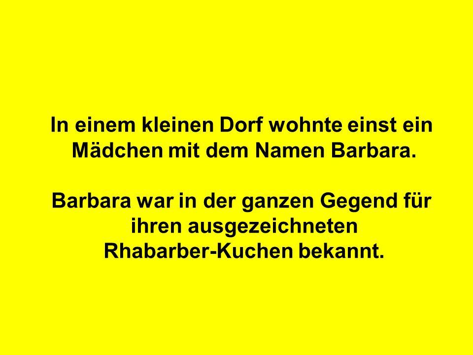 In einem kleinen Dorf wohnte einst ein Mädchen mit dem Namen Barbara. Barbara war in der ganzen Gegend für ihren ausgezeichneten Rhabarber-Kuchen beka