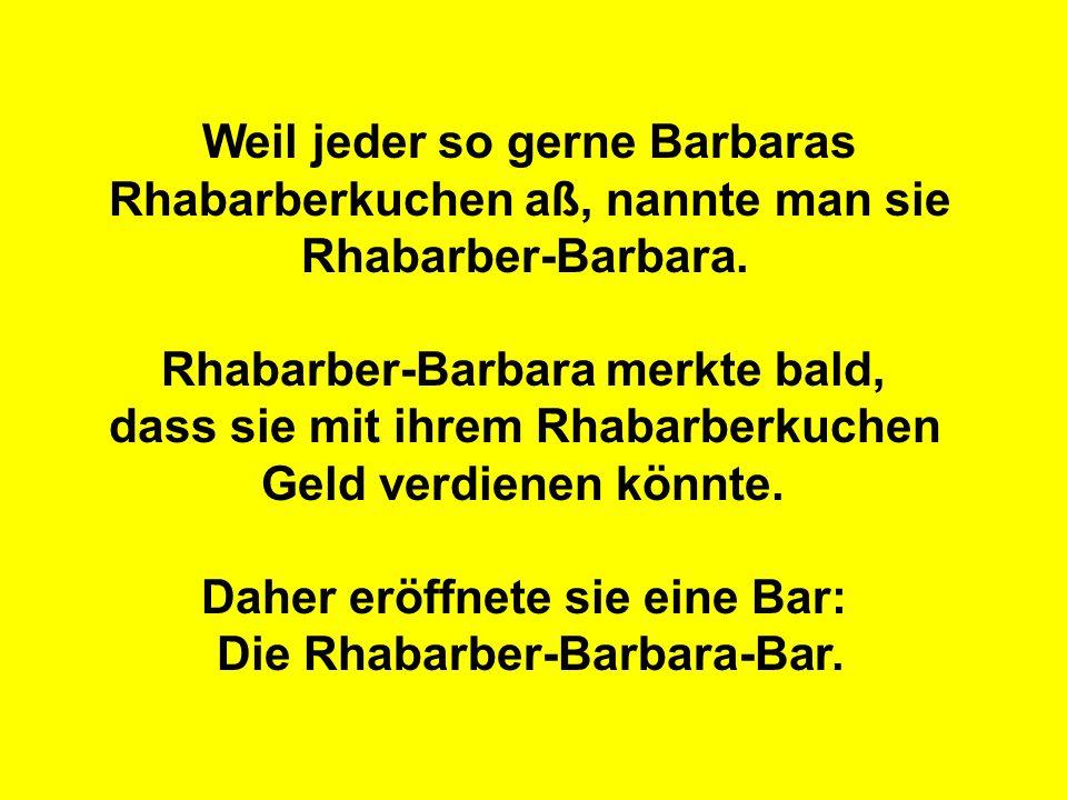 Weil jeder so gerne Barbaras Rhabarberkuchen aß, nannte man sie Rhabarber-Barbara. Rhabarber-Barbara merkte bald, dass sie mit ihrem Rhabarberkuchen G