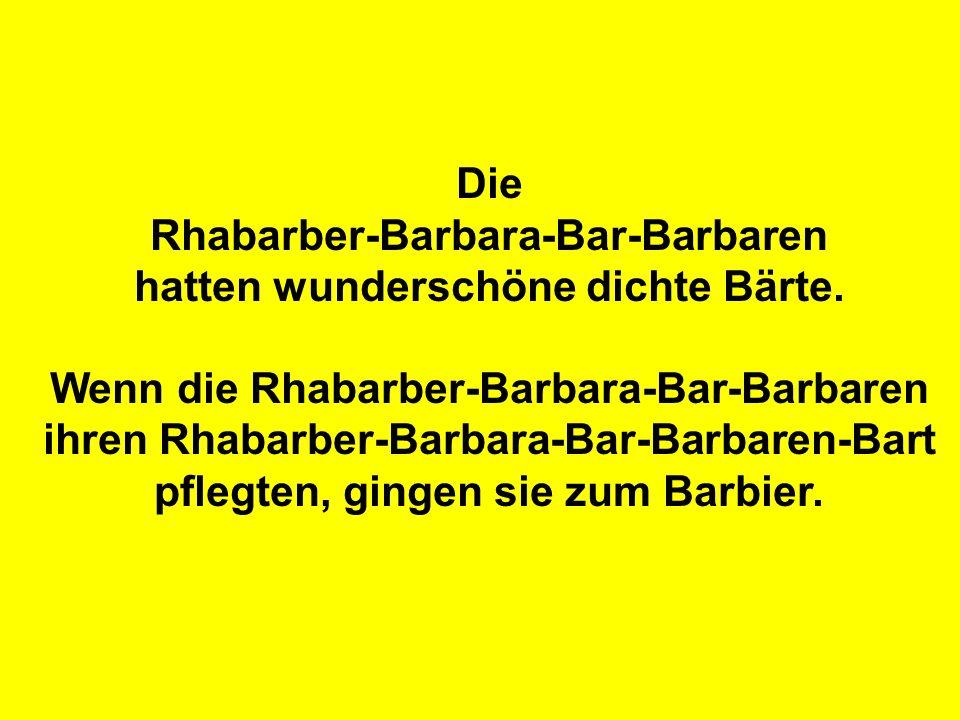 Der einzige Barbier, der einen Rhabarber-Barbara-Bar-Barbaren-Bart bearbeiten konnte, wollte das natürlich betonen und nannte sich Rhabarber-Barbara-Bar-Barbaren-Bart-Barbier.