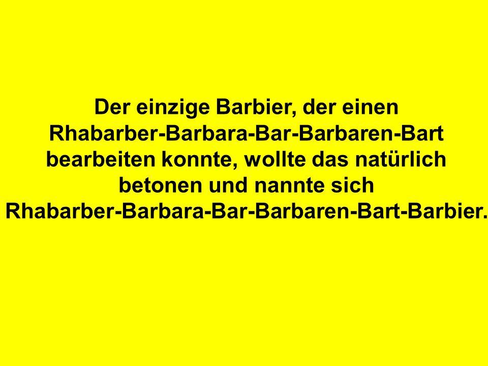 Der einzige Barbier, der einen Rhabarber-Barbara-Bar-Barbaren-Bart bearbeiten konnte, wollte das natürlich betonen und nannte sich Rhabarber-Barbara-B