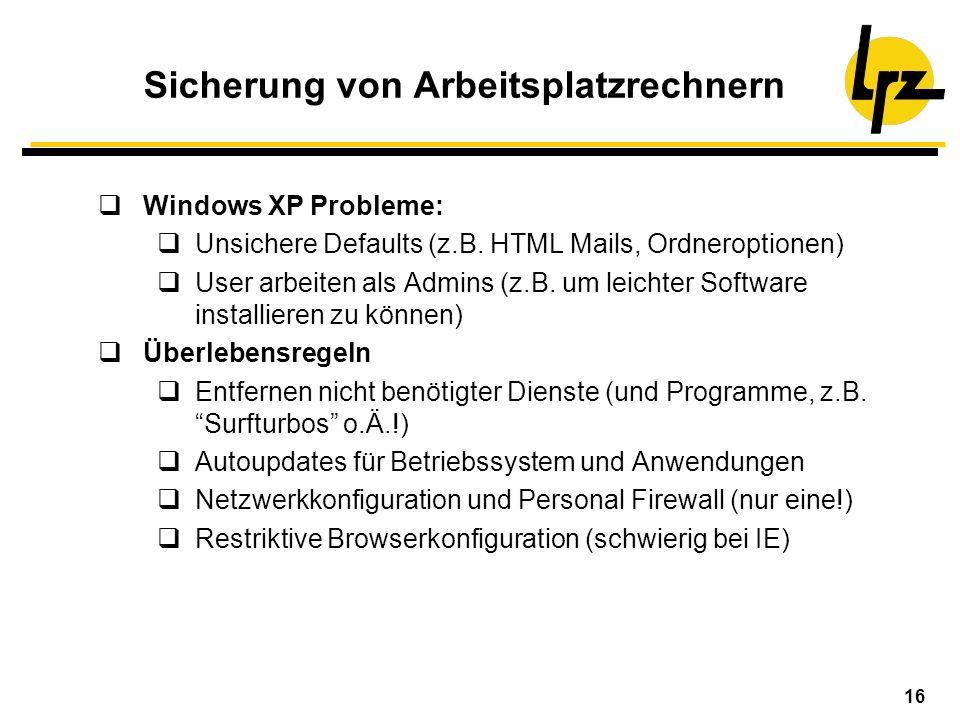 16 Sicherung von Arbeitsplatzrechnern Windows XP Probleme: Unsichere Defaults (z.B. HTML Mails, Ordneroptionen) User arbeiten als Admins (z.B. um leic