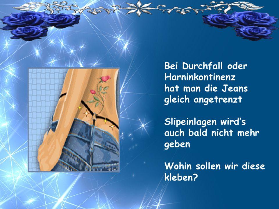 Bei Durchfall oder Harninkontinenz hat man die Jeans gleich angetrenzt Slipeinlagen wirds auch bald nicht mehr geben Wohin sollen wir diese kleben?