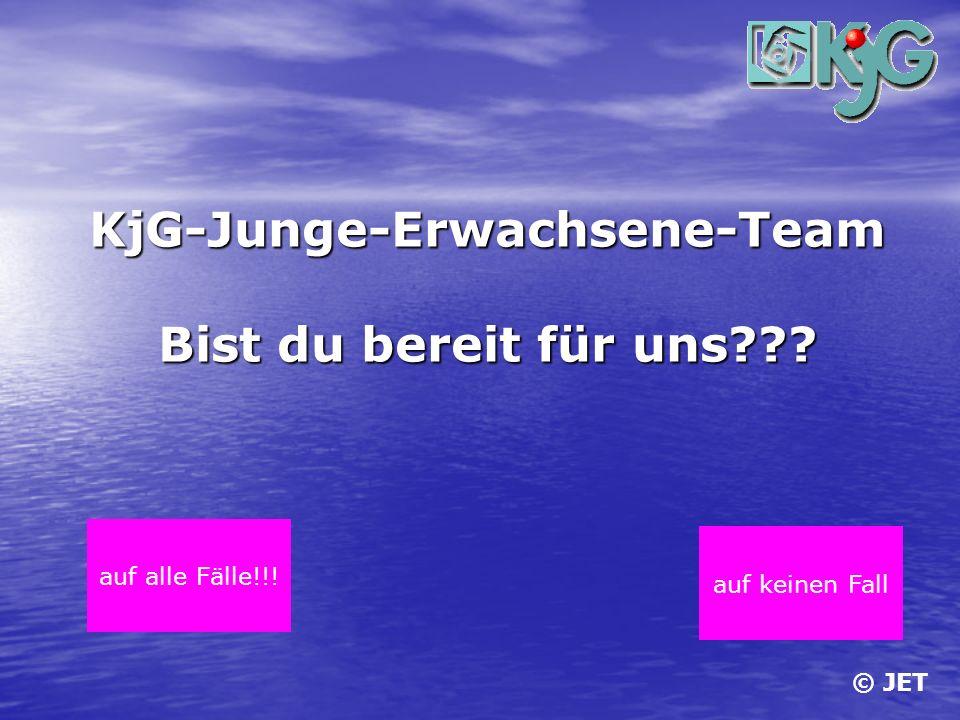 © JET KjG-Junge-Erwachsene-Team Bist du bereit für uns??? auf alle Fälle!!! auf keinen Fall