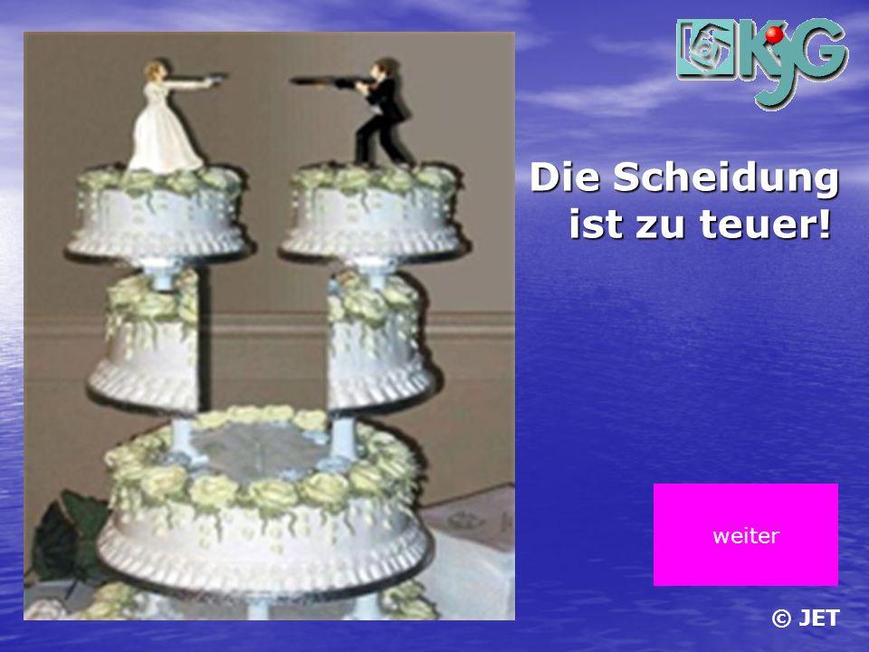 Die Scheidung ist zu teuer! weiter © JET