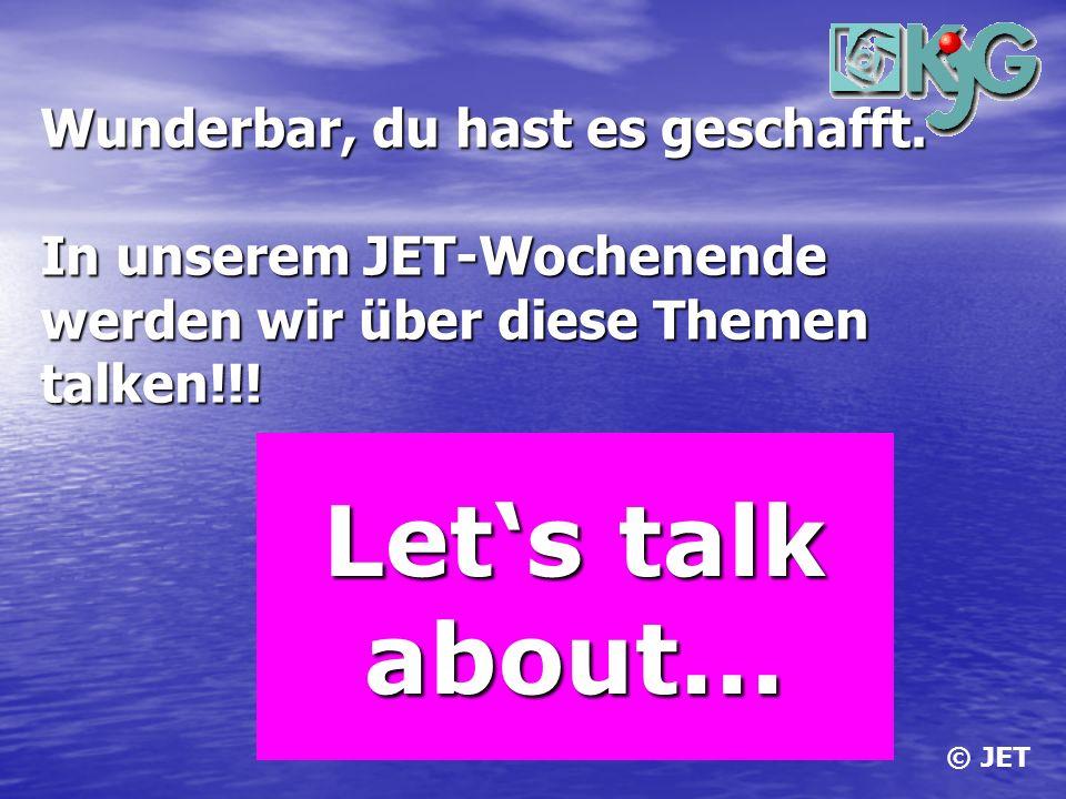 Wunderbar, du hast es geschafft. In unserem JET-Wochenende werden wir über diese Themen talken!!! Lets talk about... Lets talk about... © JET