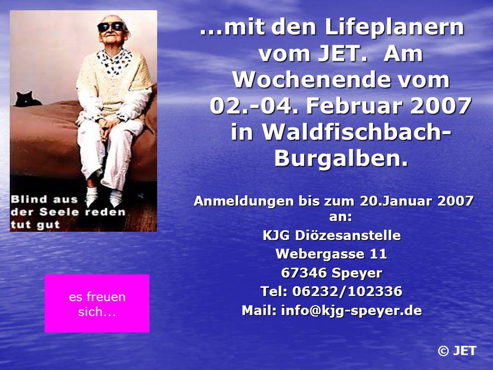 ...mit den Lifeplanern vom JET. Am Wochenende vom 02.-04. Februar 2007 in Waldfischbach- Burgalben. Anmeldungen bis zum 20.Januar 2007 an: KJG Diözesa
