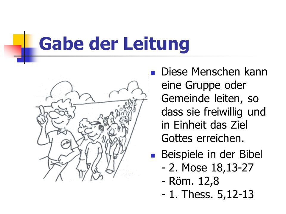 Gabe der Leitung Diese Menschen kann eine Gruppe oder Gemeinde leiten, so dass sie freiwillig und in Einheit das Ziel Gottes erreichen. Beispiele in d