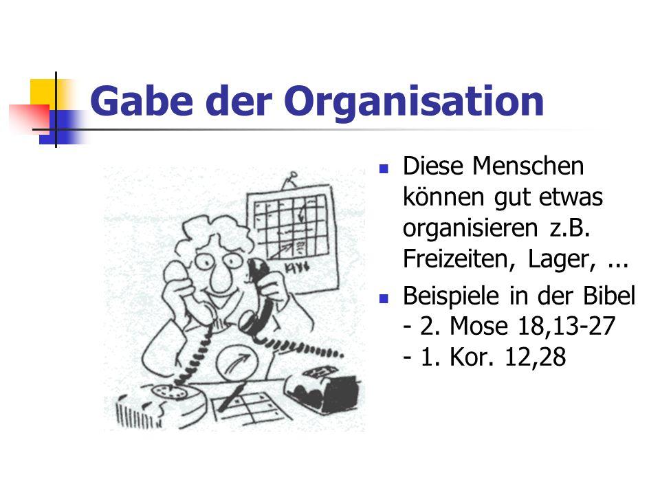 Gabe der Organisation Diese Menschen können gut etwas organisieren z.B. Freizeiten, Lager,... Beispiele in der Bibel - 2. Mose 18,13-27 - 1. Kor. 12,2